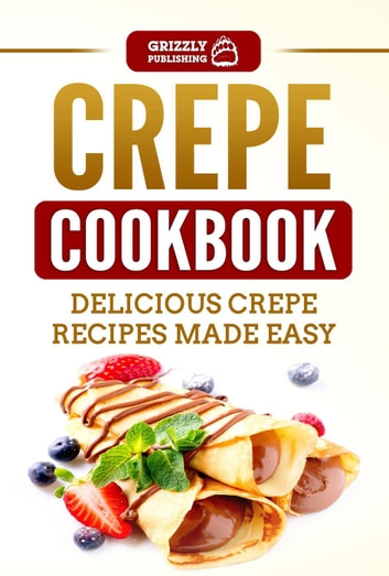 Crepe Cookbook: Delicious Crepe Recipes Made Easy ebook by Grizzly Publishing