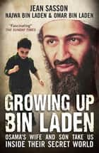 Growing Up Bin Laden - Osama's Wife and Son Take Us Inside their Secret World ebook by Jean Sasson, Najwa Bin Laden, Omar Bin Laden