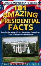 101 Amazing Presidential Facts - Fun trivia about every American President from Washington to Obama! ebook by Children's History Press