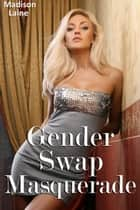 Gender Swap Masquerade (Gender Swap Erotica) ebook by Madison Laine