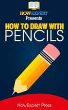 How To Draw With Pencils: Your Step-By-Step Guide To Drawing With Pencils ebook by HowExpert