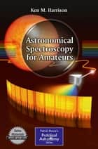 Astronomical Spectroscopy for Amateurs ebook by Ken M. Harrison