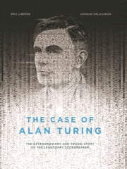 The Case of Alan Turing - The Extraordinary and Tragic Story of the Legendary Codebreaker ebook by Eric Liberge,Arnaud Delalande