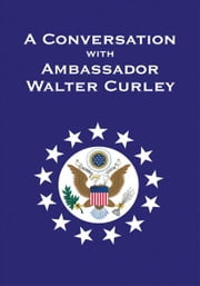A Conversation with Ambassador Walter Curley ebook by Walter J.P. Curley
