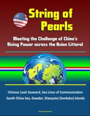 String of Pearls: Meeting the Challenge of China's Rising Power across the Asian Littoral - Chinese Look Seaward, Sea Lines of Communication, South China Sea, Gwadar, Diaoyutai (Senkaku) Islands ebook by Progressive Management