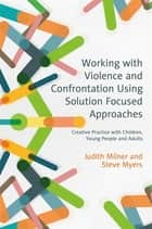 Working with Violence and Confrontation Using Solution Focused Approaches - Creative Practice with Children, Young People and Adults ebook by Judith Milner, Steve Myers, Andrew Turnell