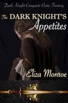 The Dark Knight's Appetites - Dark Knight Conquests Erotic Fantasy, #3 ebook by Eliza Monroe