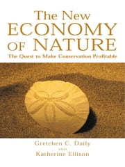 The New Economy of Nature - The Quest to Make Conservation Profitable ebook by Gretchen Daily,Katherine Ellison