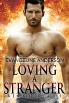 Loving a Stranger...Book 7 in the Kindred Tales Series ebook by Evangeline Anderson