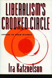 Liberalism's Crooked Circle: Letters to Adam Michnik ebook by Katznelson, Ira