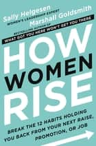 How Women Rise - Break the 12 Habits Holding You Back from Your Next Raise, Promotion, or Job ebook by Sally Helgesen, Marshall Goldsmith