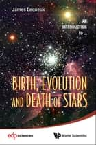 Birth, Evolution and Death of Stars ebook by James Lequeux