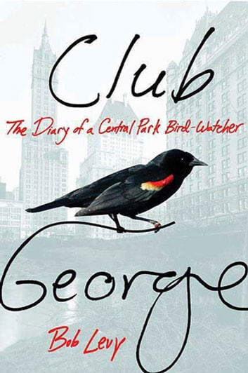 Club George - The Diary of a Central Park Bird-Watcher ebook by Bob Levy