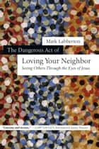 The Dangerous Act of Loving Your Neighbor ebook by Mark Labberton
