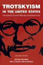 Trotskyism in the United States - Historical Essays and Reconsiderations ebook by Paul Le Blanc, Alan Wald, George Breitman