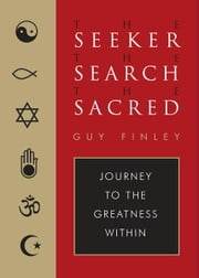 The Seeker, the Search, the Sacred: Journey to the Greatness Within ebook by Guy Finley