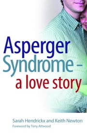 Asperger Syndrome - A Love Story ebook by Sarah Hendrickx, Tony Attwood, Keith Newton