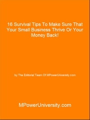 16 Survival Tips To Make Sure That Your Small Business Thrive Or Your Money Back! ebook by Editorial Team Of MPowerUniversity.com