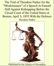 "The Trial of Theodore Parker for the ""Misdemeanor"" of a Speech in Faneuil Hall Against Kidnapping Before the Circuit Court of the United States at Boston, April 3, 1855 With the Defence ebook by Theodore Parker"
