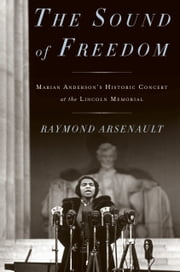 The Sound of Freedom - Marian Anderson, the Lincoln Memorial, and the Concert That Awakened America ebook by Raymond Arsenault