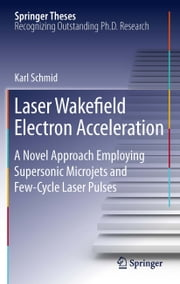 Laser Wakefield Electron Acceleration - A Novel Approach Employing Supersonic Microjets and Few-Cycle Laser Pulses ebook by Karl Schmid