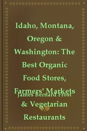 Idaho, Montana, Oregon & Washington: The Best Organic Food Stores, Farmers' Markets & Vegetarian Restaurants ebook by James Bernard Frost