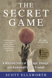 The Secret Game - A Wartime Story of Courage, Change, and Basketball's Lost Triumph ebook by Scott Ellsworth