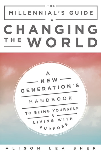 The Millennials Guide To Changing The World Ebook By Alison Lea