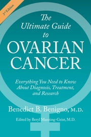 The Ultimate Guide to Ovarian Cancer - Everything You Need to Know About Diagnosis, Treatment, and Research ebook by Benedict B. Benigno, Beryl Manning-Geist