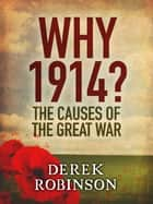Why 1914? - The Causes of the Great War ebook by Derek Robinson