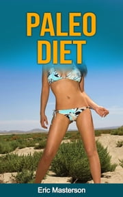 Paleo Diet - The Complete Paleo Diet Guide ebook by Dr. Eric Masterson