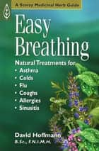 Easy Breathing - Natural Treatments for Asthma, Colds, Flu, Coughs, Allergies, and Sinusitis ebook by David Hoffmann