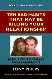 Ten Bad Habits That May Be Killing Your Relationship: Rescue Your Marriage from Breaking Up ebook by Tony Peters