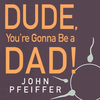 Dude, You're Gonna Be a Dad! - How to Get (Both of You) Through the Next 9 Months audiobook by John Pfeiffer