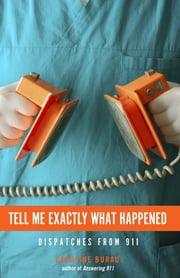 Tell Me Exactly What Happened - Dispatches from 911 ebook by Caroline Burau