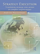 Strategy Execution - Translating Strategy into Action in Complex Organizations ebook by Andrew MacLennan