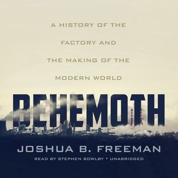 Behemoth - A History of the Factory and the Making of the Modern World audiobook by Joshua B. Freeman