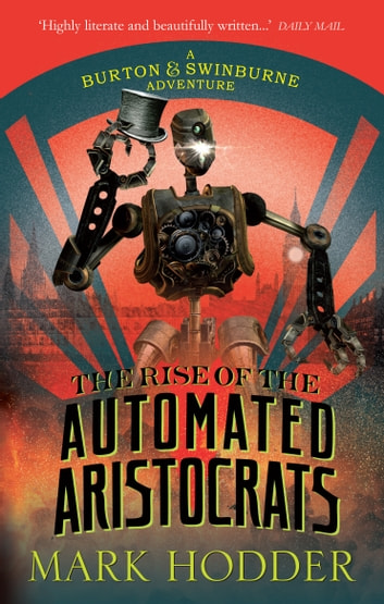 The Rise of the Automated Aristocrats - The Burton & Swinburne Adventures ebook by Mark Hodder