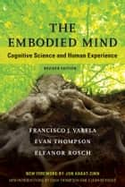 The Embodied Mind - Cognitive Science and Human Experience ebook by Francisco J. Varela, Evan Thompson, Eleanor Rosch,...