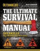 The Ultimate Survival Manual - 333 Skills That Will Get You Out Alive ebook by Rich Johnson, The Editors of Outdoor Life