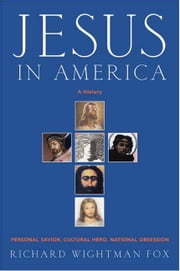 Jesus in America - Personal Savior, Cultural Hero, National Obsession ebook by Richard W. Fox