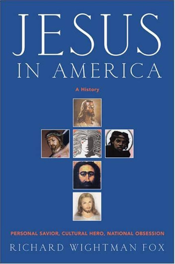 Jesus in America - Personal Savior, Cultural Hero, National Obsession ebook by Richard W Fox