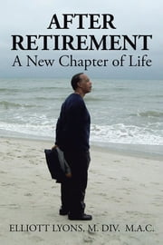 After Retirement: A New Chapter of Life ebook by Elliott Lyons
