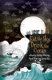 Eat the Sky, Drink the Ocean ebook by Kirsty Murray,Payal Dhar,Anita Roy