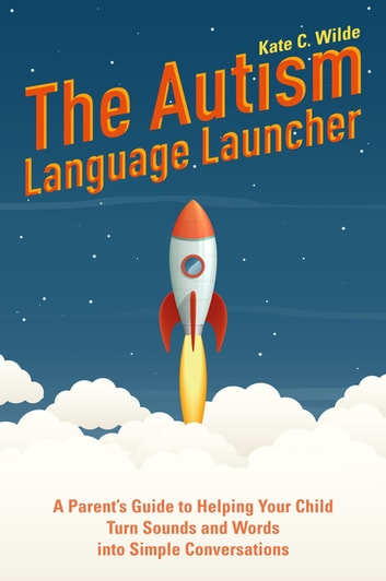 The Autism Language Launcher - A Parent's Guide to Helping Your Child Turn Sounds and Words into Simple Conversations ebook by Kate Wilde