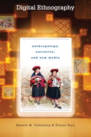 Digital Ethnography - Anthropology, Narrative, and New Media ebook by Natalie M. Underberg,Elayne Zorn