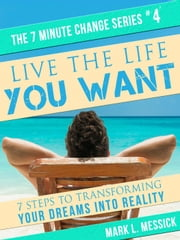 Live The Life You Want - 7 Minute Change Series, #4 ebook by Mark L. Messick