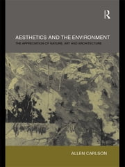Aesthetics and the Environment - The Appreciation of Nature, Art and Architecture ebook by Allen Carlson