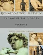 Renaissance in Italy : The Age of the Despots, Volume I (Illustrated) ebook by John Addington Symonds