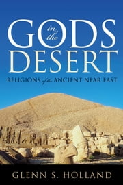 Gods in the Desert - Religions of the Ancient Near East ebook by Glenn S. Holland